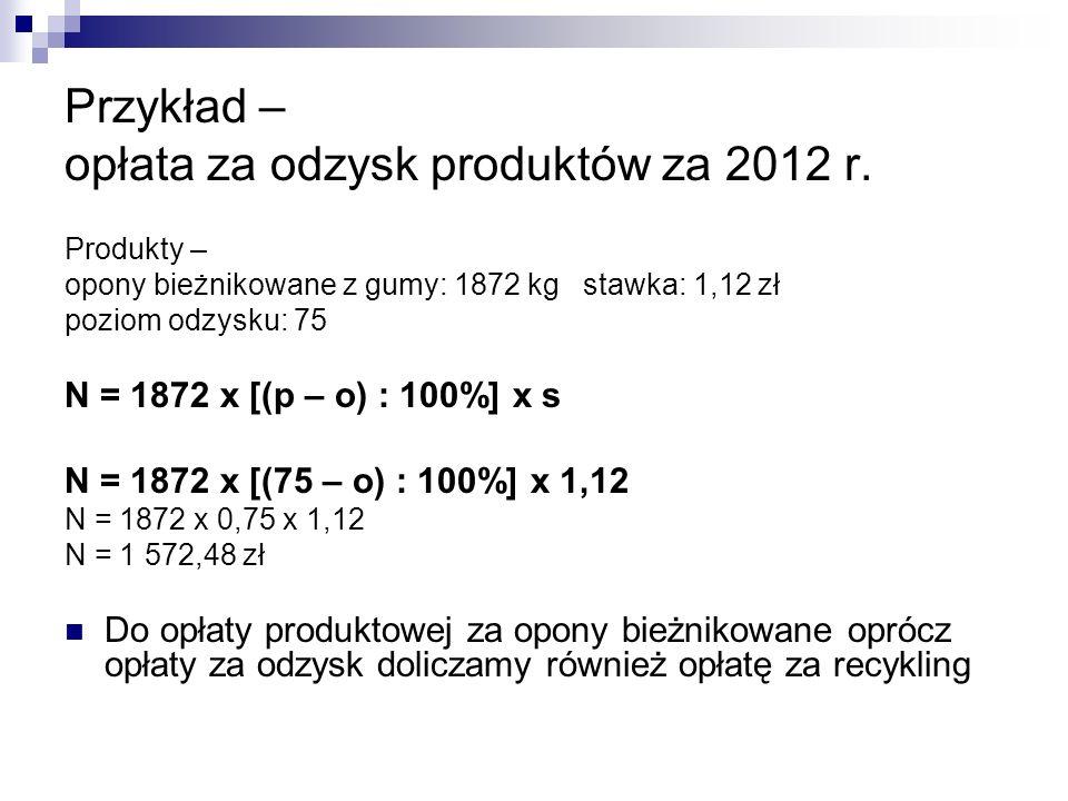Przykład – opłata za odzysk produktów za 2012 r. Produkty – opony bieżnikowane z gumy: 1872 kg stawka: 1,12 zł poziom odzysku: 75 N = 1872 x [(p – o)