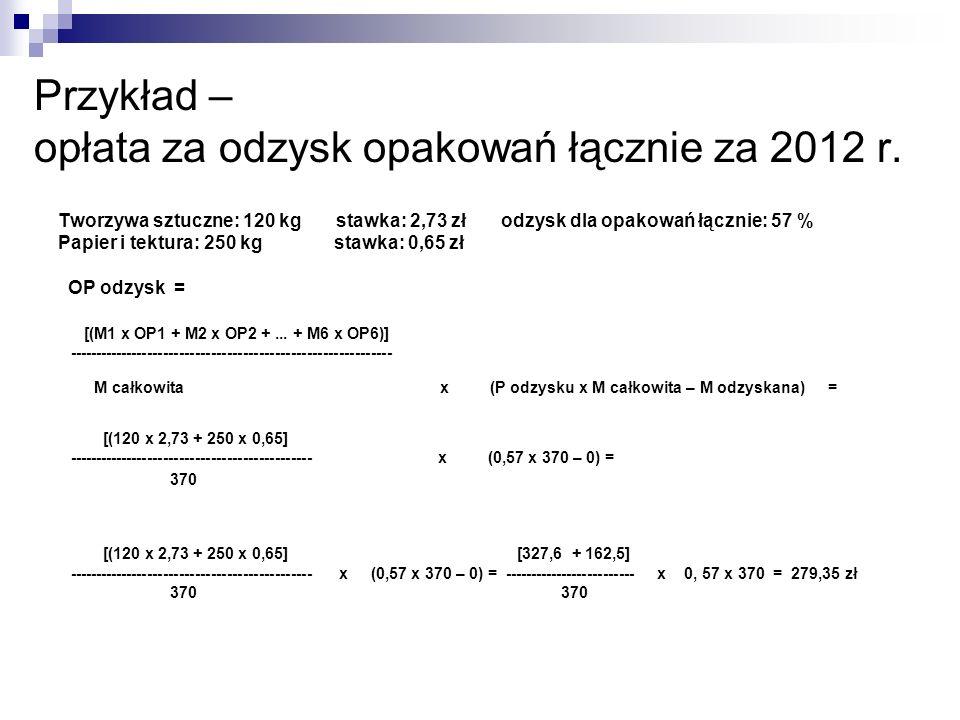 Przykład – opłata za odzysk opakowań łącznie za 2012 r. Tworzywa sztuczne: 120 kg stawka: 2,73 zł odzysk dla opakowań łącznie: 57 % Papier i tektura:
