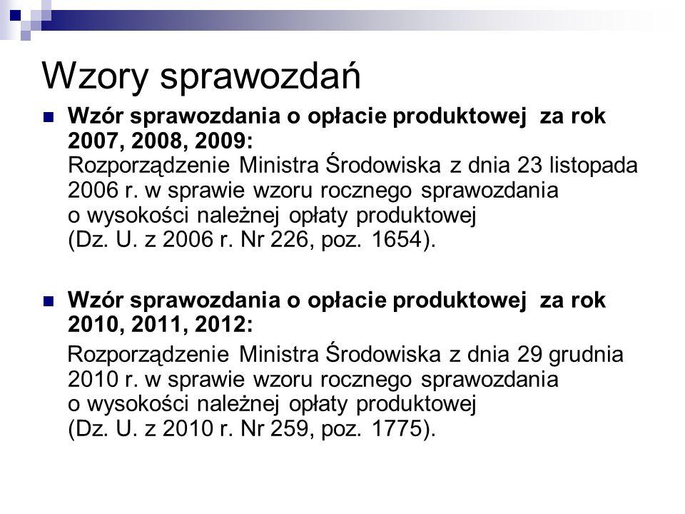 Wzory sprawozdań Wzór sprawozdania o opłacie produktowej za rok 2007, 2008, 2009: Rozporządzenie Ministra Środowiska z dnia 23 listopada 2006 r. w spr