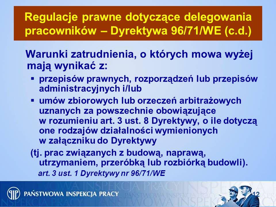 12 Regulacje prawne dotyczące delegowania pracowników – Dyrektywa 96/71/WE (c.d.) Warunki zatrudnienia, o których mowa wyżej mają wynikać z: przepisów