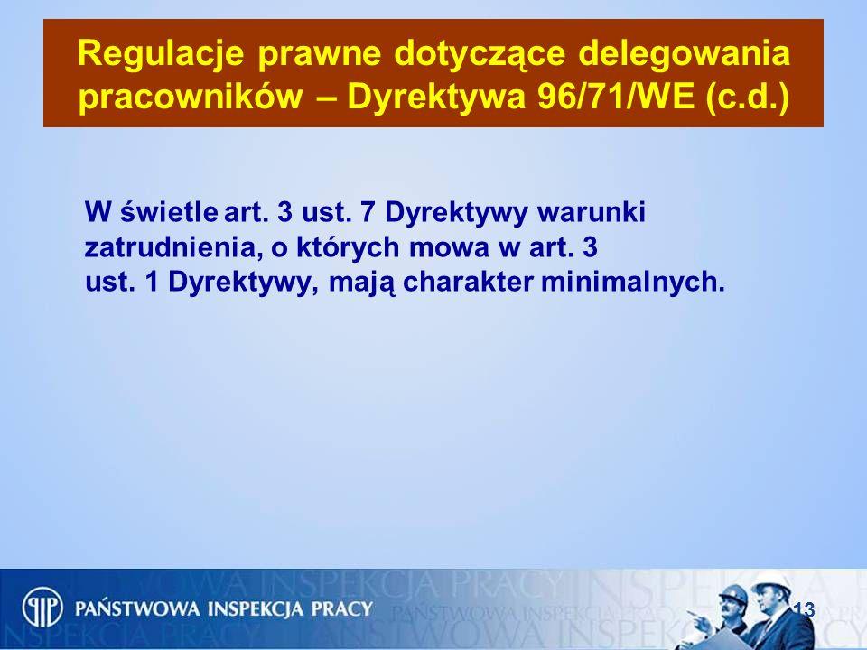 13 Regulacje prawne dotyczące delegowania pracowników – Dyrektywa 96/71/WE (c.d.) W świetle art. 3 ust. 7 Dyrektywy warunki zatrudnienia, o których mo