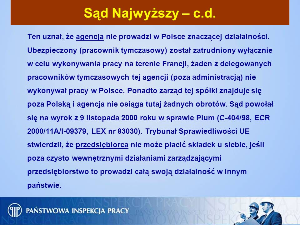 Sąd Najwyższy – c.d. Ten uznał, że agencja nie prowadzi w Polsce znaczącej działalności. Ubezpieczony (pracownik tymczasowy) został zatrudniony wyłącz