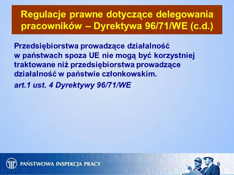 10 Regulacje prawne dotyczące delegowania pracowników – Dyrektywa 96/71/WE (c.d.) Zobowiązanie państw członkowskich do zagwarantowania pracownikom delegowanym do pracy na ich terytorium, w ramach świadczenia usług, przez przedsiębiorcę z innego państwa członkowskiego, warunków zatrudnienia w zakresie: 1)maksymalnego wymiaru czasu pracy i minimalnego wymiaru czasu wypoczynku, 2)minimalnego wymiaru płatnego urlopu wypoczynkowego, 3)minimalnych stawek wynagrodzenia wraz ze stawką za nadgodziny; nie dotyczy to uzupełniających zakładowych systemów emerytalnych, art.