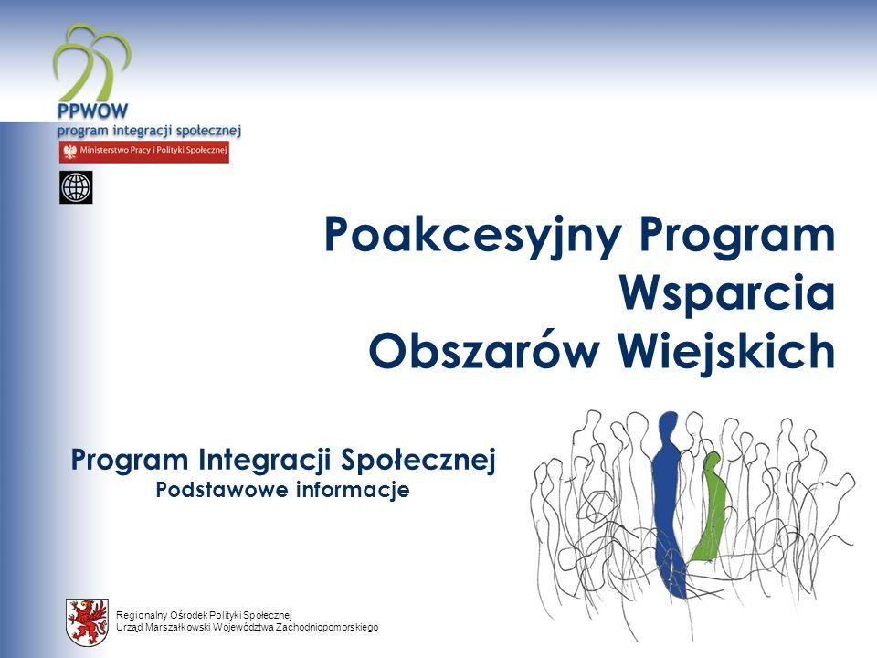 Regionalny Ośrodek Polityki Społecznej Urząd Marszałkowski Województwa Zachodniopomorskiego Program Integracji Społecznej Podstawowe informacje Poakcesyjny Program Wsparcia Obszarów Wiejskich