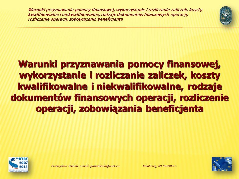 Warunki przyznawania pomocy finansowej, wykorzystanie i rozliczanie zaliczek, koszty kwalifikowalne i niekwalifikowalne, rodzaje dokumentów finansowych operacji, rozliczenie operacji, zobowiązania beneficjenta Dziękuję za uwagę Przemysław Osiński, e-mail: poszkolenia@onet.euKołobrzeg, 09.09.2013 r.