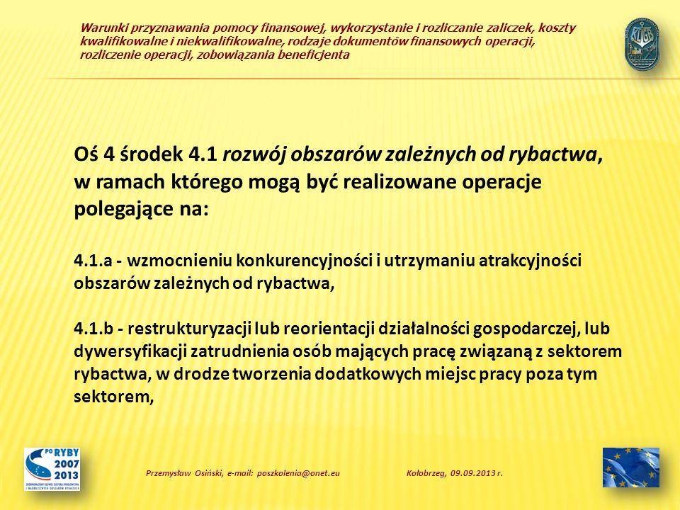 Warunki przyznawania pomocy finansowej, wykorzystanie i rozliczanie zaliczek, koszty kwalifikowalne i niekwalifikowalne, rodzaje dokumentów finansowych operacji, rozliczenie operacji, zobowiązania beneficjenta Oś 4 środek 4.1 rozwój obszarów zależnych od rybactwa, w ramach którego mogą być realizowane operacje polegające na: 4.1.a - wzmocnieniu konkurencyjności i utrzymaniu atrakcyjności obszarów zależnych od rybactwa, 4.1.b - restrukturyzacji lub reorientacji działalności gospodarczej, lub dywersyfikacji zatrudnienia osób mających pracę związaną z sektorem rybactwa, w drodze tworzenia dodatkowych miejsc pracy poza tym sektorem, Przemysław Osiński, e-mail: poszkolenia@onet.euKołobrzeg, 09.09.2013 r.