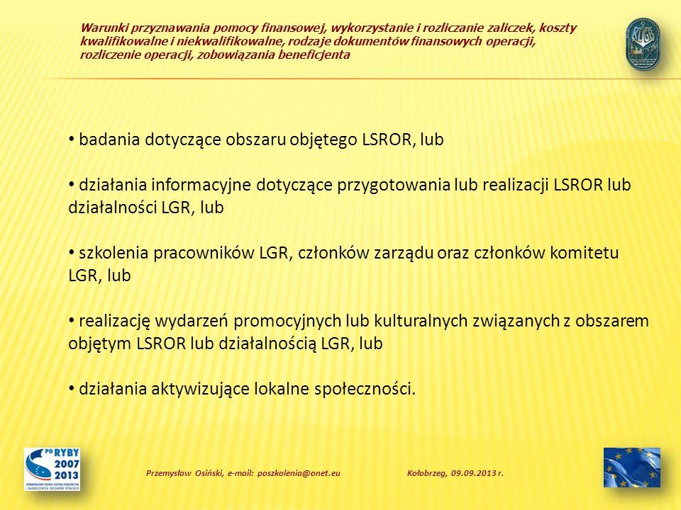 Warunki przyznawania pomocy finansowej, wykorzystanie i rozliczanie zaliczek, koszty kwalifikowalne i niekwalifikowalne, rodzaje dokumentów finansowych operacji, rozliczenie operacji, zobowiązania beneficjenta badania dotyczące obszaru objętego LSROR, lub działania informacyjne dotyczące przygotowania lub realizacji LSROR lub działalności LGR, lub szkolenia pracowników LGR, członków zarządu oraz członków komitetu LGR, lub realizację wydarzeń promocyjnych lub kulturalnych związanych z obszarem objętym LSROR lub działalnością LGR, lub działania aktywizujące lokalne społeczności.