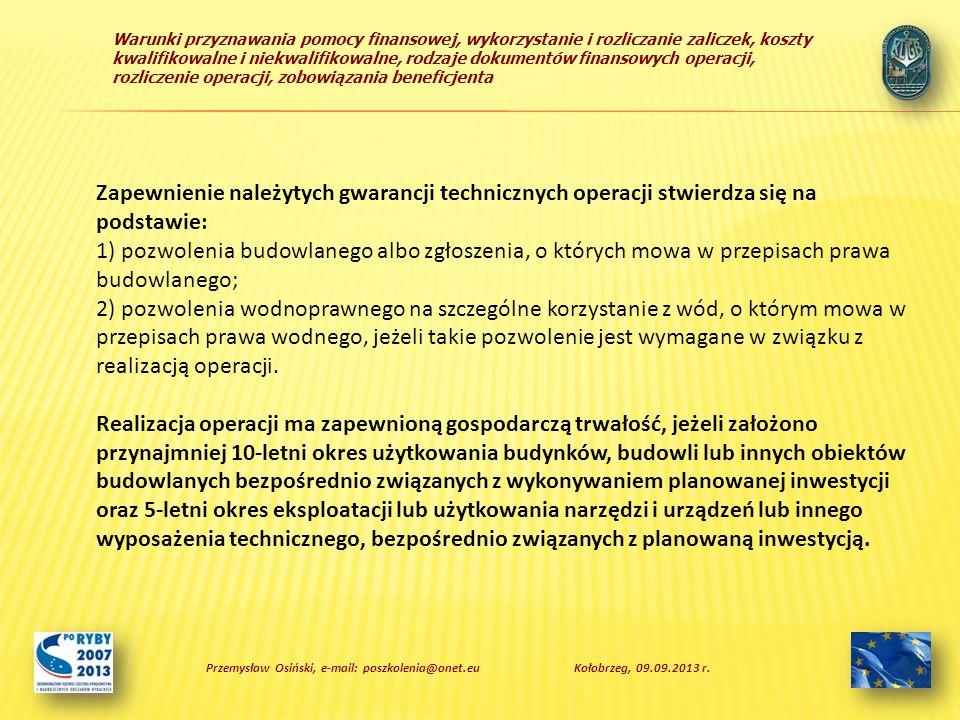 Warunki przyznawania pomocy finansowej, wykorzystanie i rozliczanie zaliczek, koszty kwalifikowalne i niekwalifikowalne, rodzaje dokumentów finansowych operacji, rozliczenie operacji, zobowiązania beneficjenta Zapewnienie należytych gwarancji technicznych operacji stwierdza się na podstawie: 1) pozwolenia budowlanego albo zgłoszenia, o których mowa w przepisach prawa budowlanego; 2) pozwolenia wodnoprawnego na szczególne korzystanie z wód, o którym mowa w przepisach prawa wodnego, jeżeli takie pozwolenie jest wymagane w związku z realizacją operacji.