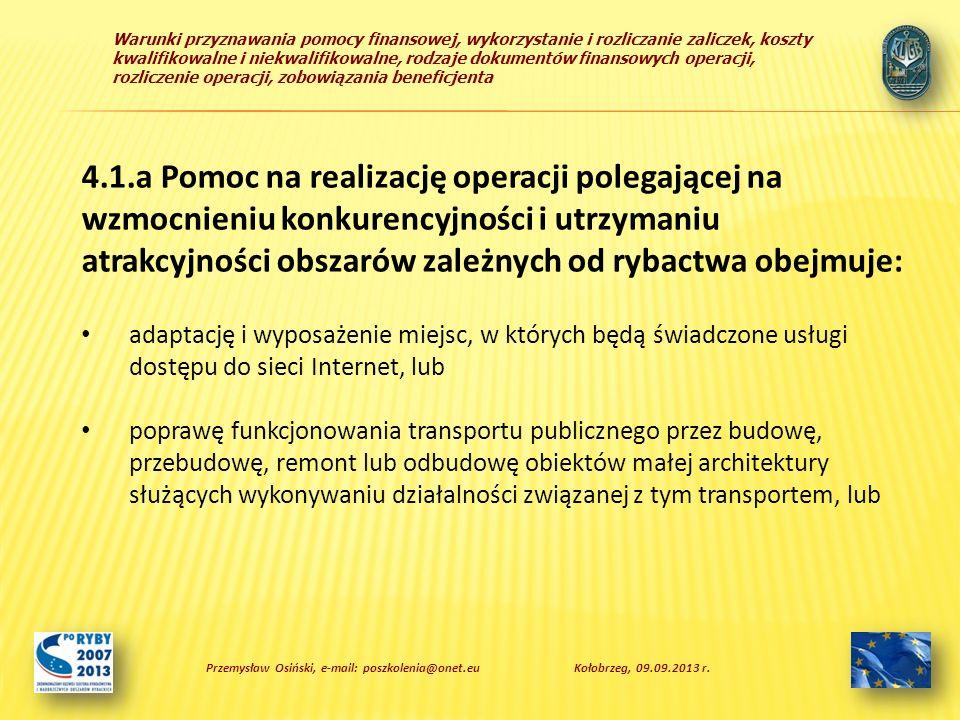 Warunki przyznawania pomocy finansowej, wykorzystanie i rozliczanie zaliczek, koszty kwalifikowalne i niekwalifikowalne, rodzaje dokumentów finansowych operacji, rozliczenie operacji, zobowiązania beneficjenta b) jako podmiot, któremu wydano zezwolenie na prowadzenie chowu lub hodowli ryb w polskich obszarach morskich na podstawie przepisów o rybołówstwie, lub c) w zakresie: – przetwórstwa, obrotu produktami rybołówstwa lub akwakultury lub unieszkodliwiania odpadów wytwarzanych lub powstałych w sektorze rybactwa, lub – związanym z obsługą sektora rybactwa, w szczególności produkcję, konserwację lub naprawę sprzętu służącego do prowadzenia działalności połowowej, lub Przemysław Osiński, e-mail: poszkolenia@onet.euKołobrzeg, 09.09.2013 r.