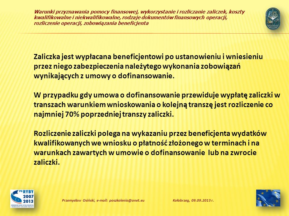 Warunki przyznawania pomocy finansowej, wykorzystanie i rozliczanie zaliczek, koszty kwalifikowalne i niekwalifikowalne, rodzaje dokumentów finansowych operacji, rozliczenie operacji, zobowiązania beneficjenta Zaliczka jest wypłacana beneficjentowi po ustanowieniu i wniesieniu przez niego zabezpieczenia należytego wykonania zobowiązań wynikających z umowy o dofinansowanie.
