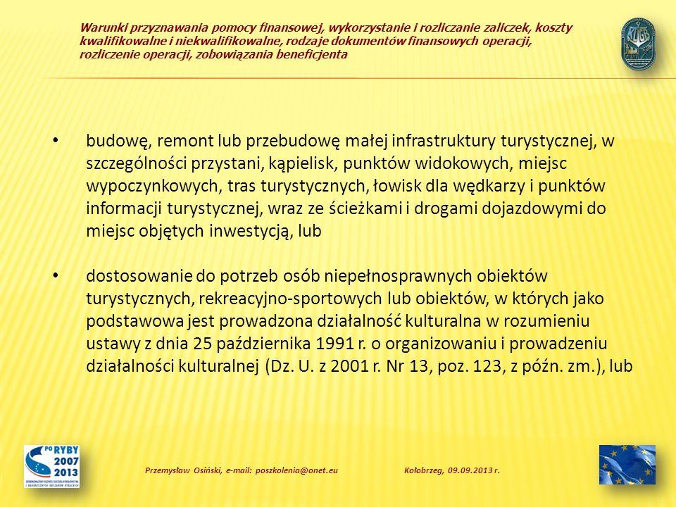 Warunki przyznawania pomocy finansowej, wykorzystanie i rozliczanie zaliczek, koszty kwalifikowalne i niekwalifikowalne, rodzaje dokumentów finansowych operacji, rozliczenie operacji, zobowiązania beneficjenta Zobowiązania beneficjenta a) osiągnięcia celu operacji i zachowania tego celu przez 5 lat; b) niefinansowania realizacji operacji z udziałem innych środków publicznych, z wyłączeniem przypadku współfinansowania: - z dochodów jednostek samorządu terytorialnego stanowiących dochody własne lub subwencję ogólną, - z krajowych środków publicznych będących w dyspozycji ministra właściwego do spraw kultury i ochrony dziedzictwa narodowego w ramach Programu Promesa Ministra Kultury i Dziedzictwa Narodowego, - z krajowych środków publicznych będących w dyspozycji ministra właściwego do spraw turystyki, - ze środków funduszy ochrony środowiska i gospodarki wodnej, Przemysław Osiński, e-mail: poszkolenia@onet.euKołobrzeg, 09.09.2013 r.
