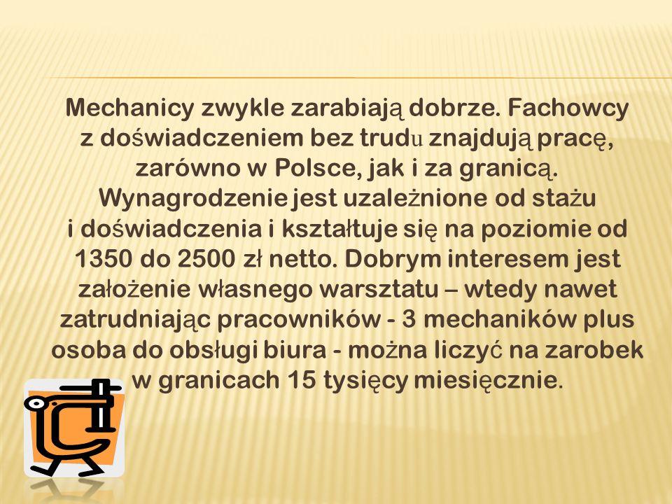 Mechanicy zwykle zarabiaj ą dobrze. Fachowcy z do ś wiadczeniem bez trud u znajduj ą prac ę, zarówno w Polsce, jak i za granic ą. Wynagrodzenie jest u