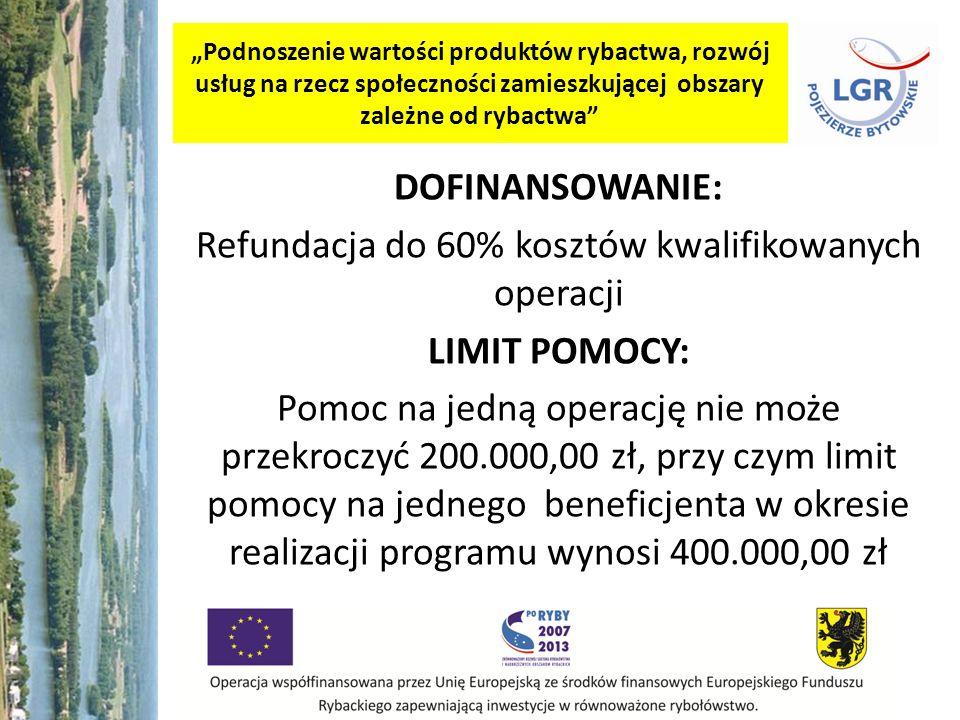 Podnoszenie wartości produktów rybactwa, rozwój usług na rzecz społeczności zamieszkującej obszary zależne od rybactwa DOFINANSOWANIE: Refundacja do 60% kosztów kwalifikowanych operacji LIMIT POMOCY: Pomoc na jedną operację nie może przekroczyć 200.000,00 zł, przy czym limit pomocy na jednego beneficjenta w okresie realizacji programu wynosi 400.000,00 zł