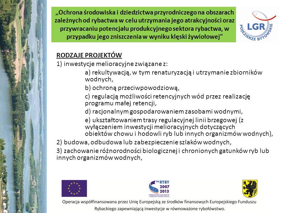 Ochrona środowiska i dziedzictwa przyrodniczego na obszarach zależnych od rybactwa w celu utrzymania jego atrakcyjności oraz przywracaniu potencjału produkcyjnego sektora rybactwa, w przypadku jego zniszczenia w wyniku klęski żywiołowej RODZAJE PROJEKTÓW 1) inwestycje melioracyjne związane z: a) rekultywacją, w tym renaturyzacją i utrzymanie zbiorników wodnych, b) ochroną przeciwpowodziową, c) regulacją możliwości retencyjnych wód przez realizację programu małej retencji, d) racjonalnym gospodarowaniem zasobami wodnymi, e) ukształtowaniem trasy regulacyjnej linii brzegowej (z wyłączeniem inwestycji melioracyjnych dotyczących obiektów chowu i hodowli ryb lub innych organizmów wodnych), 2) budowa, odbudowa lub zabezpieczenie szlaków wodnych, 3) zachowanie różnorodności biologicznej i chronionych gatunków ryb lub innych organizmów wodnych,