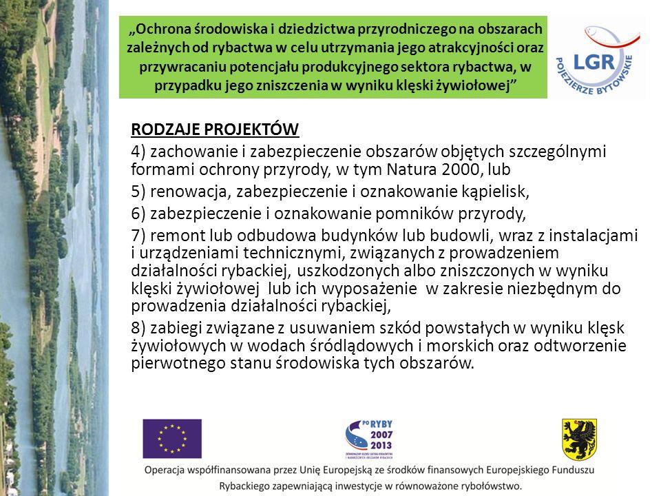 Ochrona środowiska i dziedzictwa przyrodniczego na obszarach zależnych od rybactwa w celu utrzymania jego atrakcyjności oraz przywracaniu potencjału produkcyjnego sektora rybactwa, w przypadku jego zniszczenia w wyniku klęski żywiołowej RODZAJE PROJEKTÓW 4) zachowanie i zabezpieczenie obszarów objętych szczególnymi formami ochrony przyrody, w tym Natura 2000, lub 5) renowacja, zabezpieczenie i oznakowanie kąpielisk, 6) zabezpieczenie i oznakowanie pomników przyrody, 7) remont lub odbudowa budynków lub budowli, wraz z instalacjami i urządzeniami technicznymi, związanych z prowadzeniem działalności rybackiej, uszkodzonych albo zniszczonych w wyniku klęski żywiołowej lub ich wyposażenie w zakresie niezbędnym do prowadzenia działalności rybackiej, 8) zabiegi związane z usuwaniem szkód powstałych w wyniku klęsk żywiołowych w wodach śródlądowych i morskich oraz odtworzenie pierwotnego stanu środowiska tych obszarów.