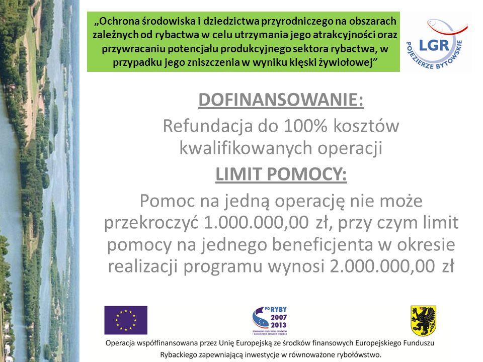 Ochrona środowiska i dziedzictwa przyrodniczego na obszarach zależnych od rybactwa w celu utrzymania jego atrakcyjności oraz przywracaniu potencjału produkcyjnego sektora rybactwa, w przypadku jego zniszczenia w wyniku klęski żywiołowej DOFINANSOWANIE: Refundacja do 100% kosztów kwalifikowanych operacji LIMIT POMOCY: Pomoc na jedną operację nie może przekroczyć 1.000.000,00 zł, przy czym limit pomocy na jednego beneficjenta w okresie realizacji programu wynosi 2.000.000,00 zł