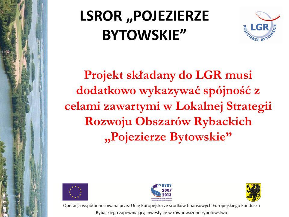 LSROR POJEZIERZE BYTOWSKIE Projekt składany do LGR musi dodatkowo wykazywać spójność z celami zawartymi w Lokalnej Strategii Rozwoju Obszarów Rybackic
