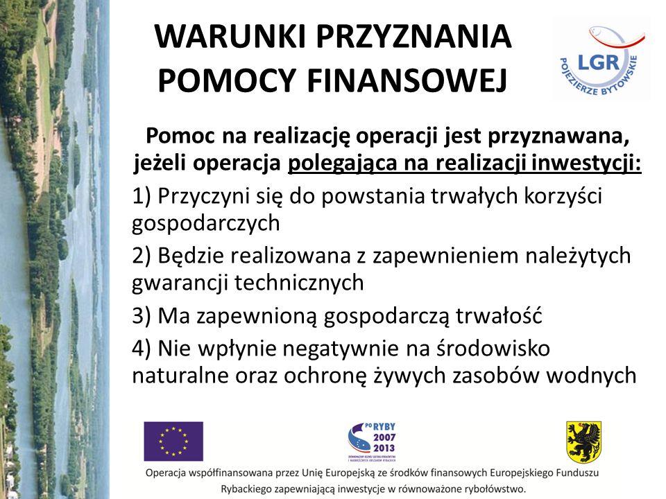 WARUNKI PRZYZNANIA POMOCY FINANSOWEJ Pomoc na realizację operacji jest przyznawana, jeżeli operacja polegająca na realizacji inwestycji: 1) Przyczyni się do powstania trwałych korzyści gospodarczych 2) Będzie realizowana z zapewnieniem należytych gwarancji technicznych 3) Ma zapewnioną gospodarczą trwałość 4) Nie wpłynie negatywnie na środowisko naturalne oraz ochronę żywych zasobów wodnych