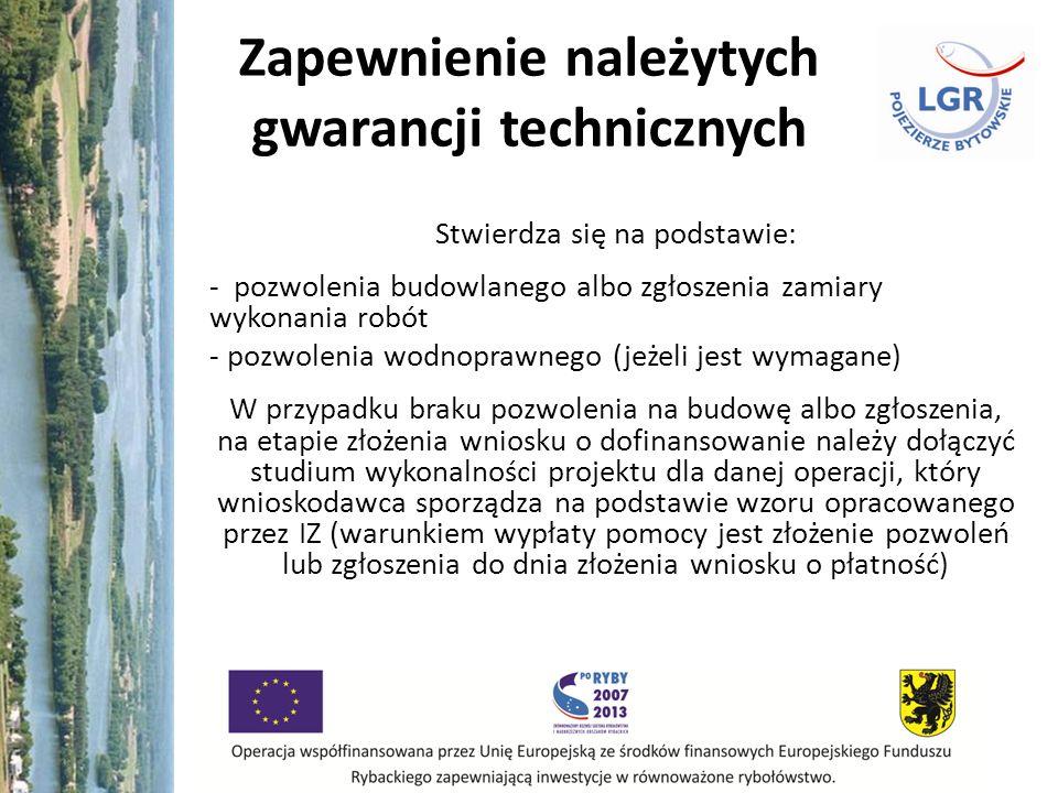 Zapewnienie należytych gwarancji technicznych Stwierdza się na podstawie: - pozwolenia budowlanego albo zgłoszenia zamiary wykonania robót - pozwolenia wodnoprawnego (jeżeli jest wymagane) W przypadku braku pozwolenia na budowę albo zgłoszenia, na etapie złożenia wniosku o dofinansowanie należy dołączyć studium wykonalności projektu dla danej operacji, który wnioskodawca sporządza na podstawie wzoru opracowanego przez IZ (warunkiem wypłaty pomocy jest złożenie pozwoleń lub zgłoszenia do dnia złożenia wniosku o płatność)