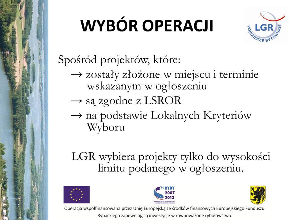 WYBÓR OPERACJI Spośród projektów, które: zostały złożone w miejscu i terminie wskazanym w ogłoszeniu są zgodne z LSROR na podstawie Lokalnych Kryteriów Wyboru LGR wybiera projekty tylko do wysokości limitu podanego w ogłoszeniu.