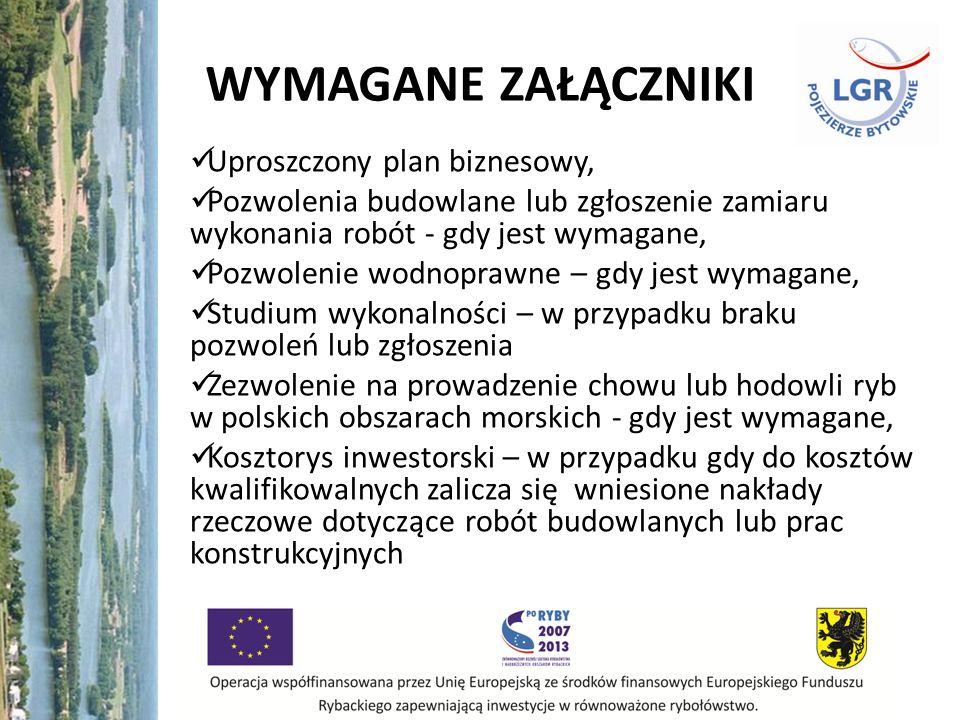 WYMAGANE ZAŁĄCZNIKI Uproszczony plan biznesowy, Pozwolenia budowlane lub zgłoszenie zamiaru wykonania robót - gdy jest wymagane, Pozwolenie wodnoprawne – gdy jest wymagane, Studium wykonalności – w przypadku braku pozwoleń lub zgłoszenia Zezwolenie na prowadzenie chowu lub hodowli ryb w polskich obszarach morskich - gdy jest wymagane, Kosztorys inwestorski – w przypadku gdy do kosztów kwalifikowalnych zalicza się wniesione nakłady rzeczowe dotyczące robót budowlanych lub prac konstrukcyjnych
