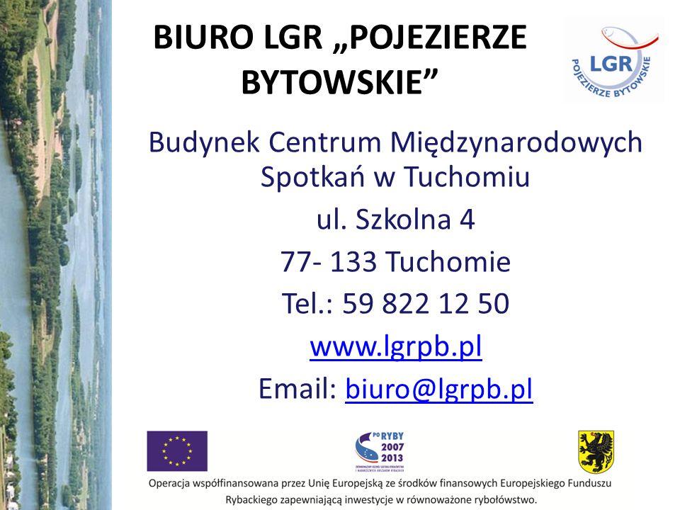BIURO LGR POJEZIERZE BYTOWSKIE Budynek Centrum Międzynarodowych Spotkań w Tuchomiu ul. Szkolna 4 77- 133 Tuchomie Tel.: 59 822 12 50 www.lgrpb.pl Emai