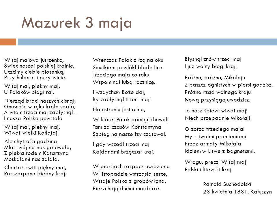 Mazurek 3 maja Witaj majowa jutrzenko, Świeć naszej polskiej krainie, Uczcimy ciebie piosenką, Przy hulance i przy winie. Witaj maj, piękny maj, U Pol