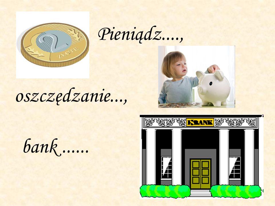 Pieniądz...., oszczędzanie..., bank......