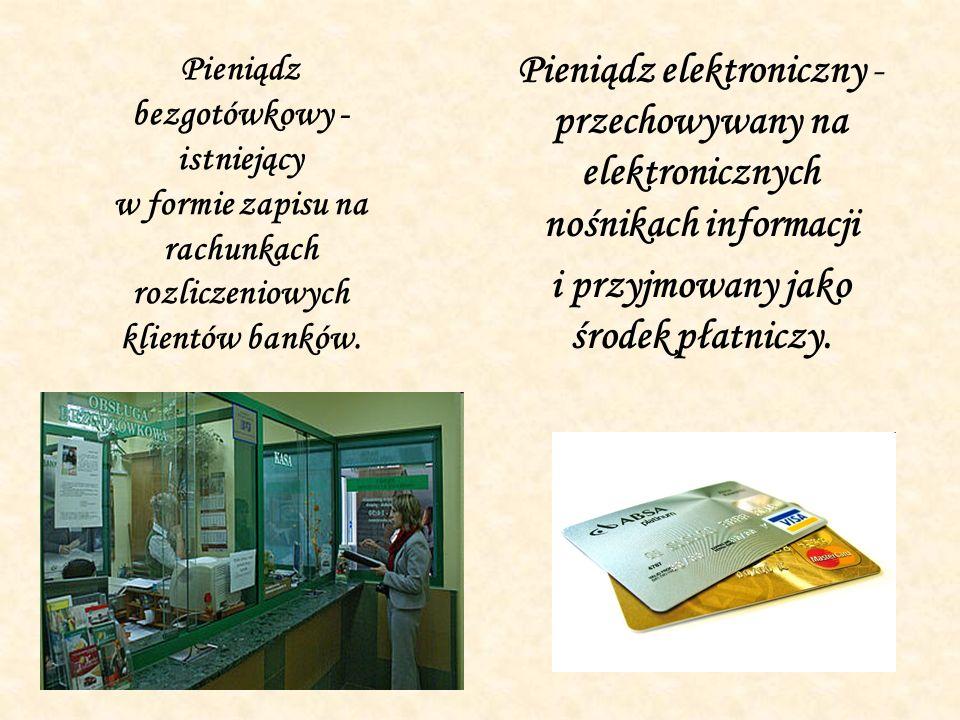 Pieniądz bezgotówkowy - istniejący w formie zapisu na rachunkach rozliczeniowych klientów banków. Pieniądz elektroniczny - przechowywany na elektronic