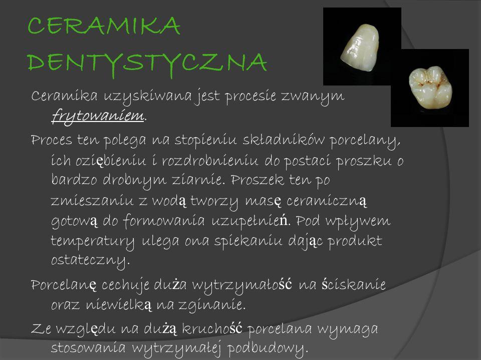 CERAMIKA DENTYSTYCZNA Ceramika uzyskiwana jest procesie zwanym frytowaniem. Proces ten polega na stopieniu składników porcelany, ich ozi ę bieniu i ro