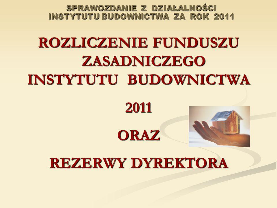 SPRAWOZDANIE Z DZIAŁALNOŚCI INSTYTUTU BUDOWNICTWA ZA ROK 2011 ROZLICZENIE FUNDUSZU ZASADNICZEGO INSTYTUTU BUDOWNICTWA 2011ORAZ REZERWY DYREKTORA