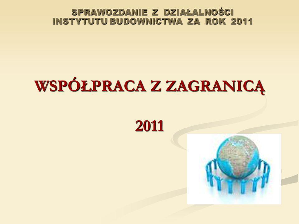 SPRAWOZDANIE Z DZIAŁALNOŚCI INSTYTUTU BUDOWNICTWA ZA ROK 2011 WSPÓŁPRACA Z ZAGRANICĄ 2011
