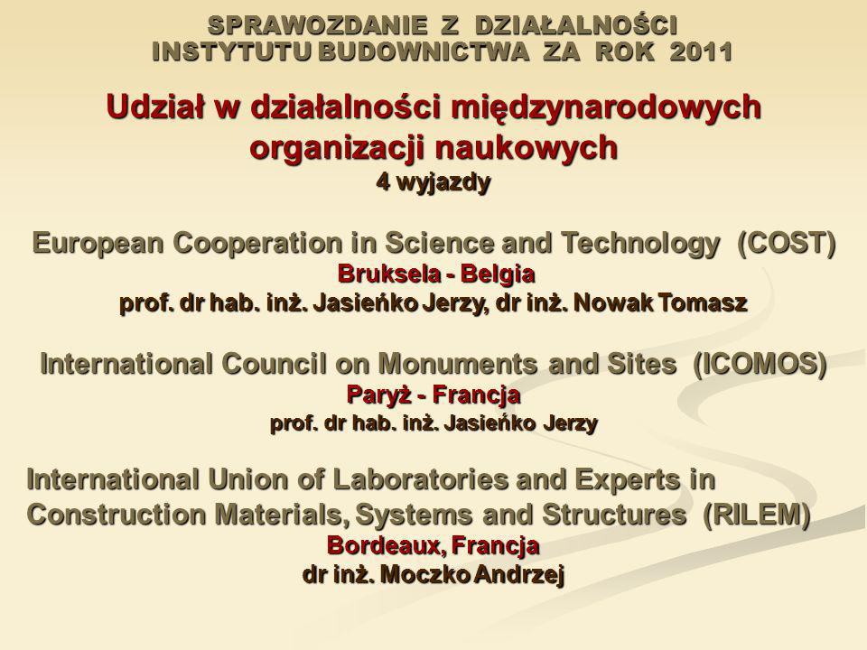SPRAWOZDANIE Z DZIAŁALNOŚCI INSTYTUTU BUDOWNICTWA ZA ROK 2011 Udział w działalności międzynarodowych organizacji naukowych 4 wyjazdy European Cooperat