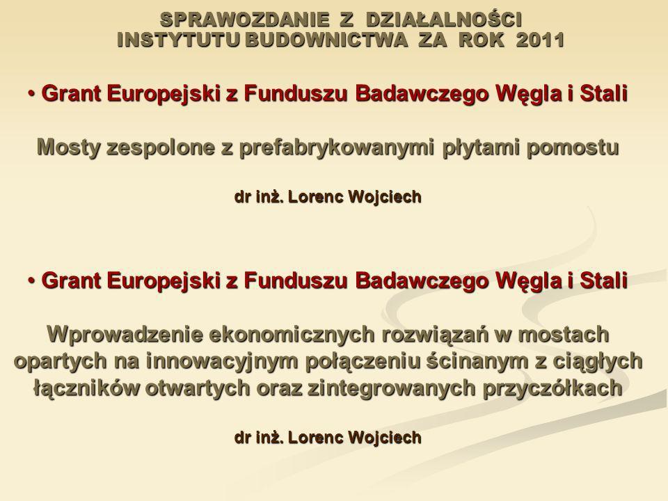 SPRAWOZDANIE Z DZIAŁALNOŚCI INSTYTUTU BUDOWNICTWA ZA ROK 2011 Grant Europejski z Funduszu Badawczego Węgla i Stali Grant Europejski z Funduszu Badawcz