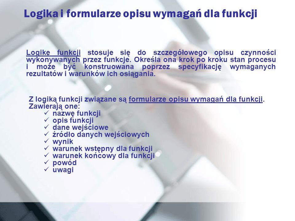 Logika i formularze opisu wymagań dla funkcji Logikę funkcji stosuje się do szczegółowego opisu czynności wykonywanych przez funkcje. Określa ona krok