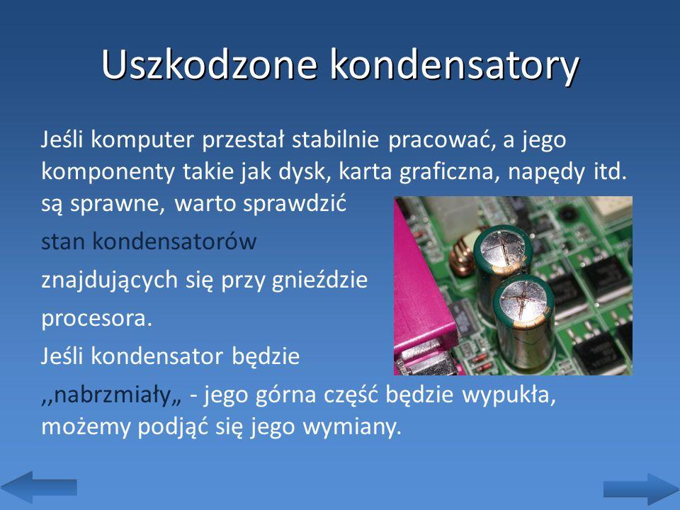 Uszkodzone kondensatory Jeśli komputer przestał stabilnie pracować, a jego komponenty takie jak dysk, karta graficzna, napędy itd. są sprawne, warto s