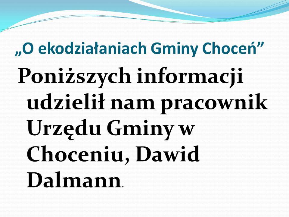 O ekodziałaniach Gminy Choceń Poniższych informacji udzielił nam pracownik Urzędu Gminy w Choceniu, Dawid Dalmann.