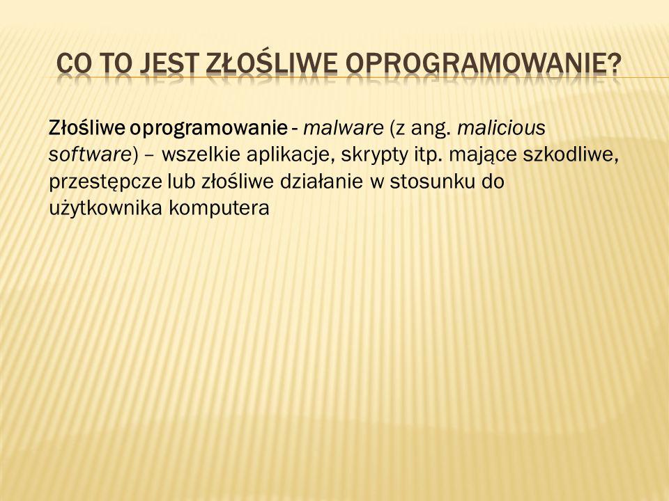 Złośliwe oprogramowanie - malware (z ang. malicious software) – wszelkie aplikacje, skrypty itp. mające szkodliwe, przestępcze lub złośliwe działanie