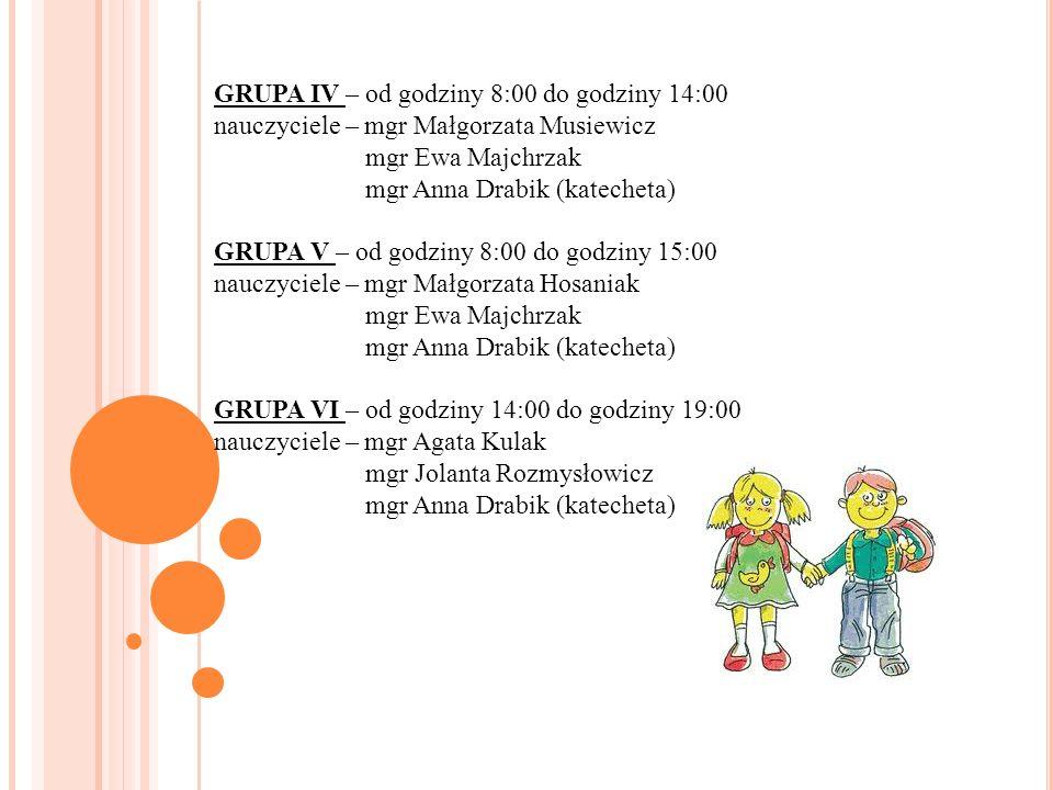 GRUPA IV – od godziny 8:00 do godziny 14:00 nauczyciele – mgr Małgorzata Musiewicz mgr Ewa Majchrzak mgr Anna Drabik (katecheta) GRUPA V – od godziny