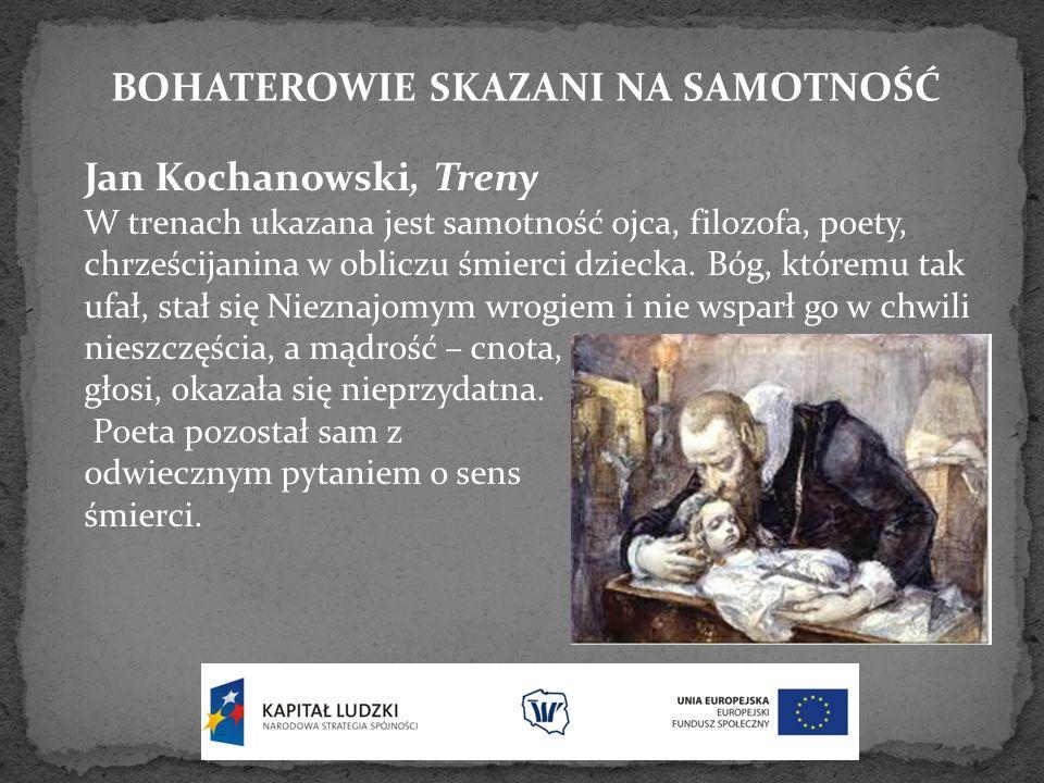 BOHATEROWIE SKAZANI NA SAMOTNOŚĆ Jan Kochanowski, Treny W trenach ukazana jest samotność ojca, filozofa, poety, chrześcijanina w obliczu śmierci dziec