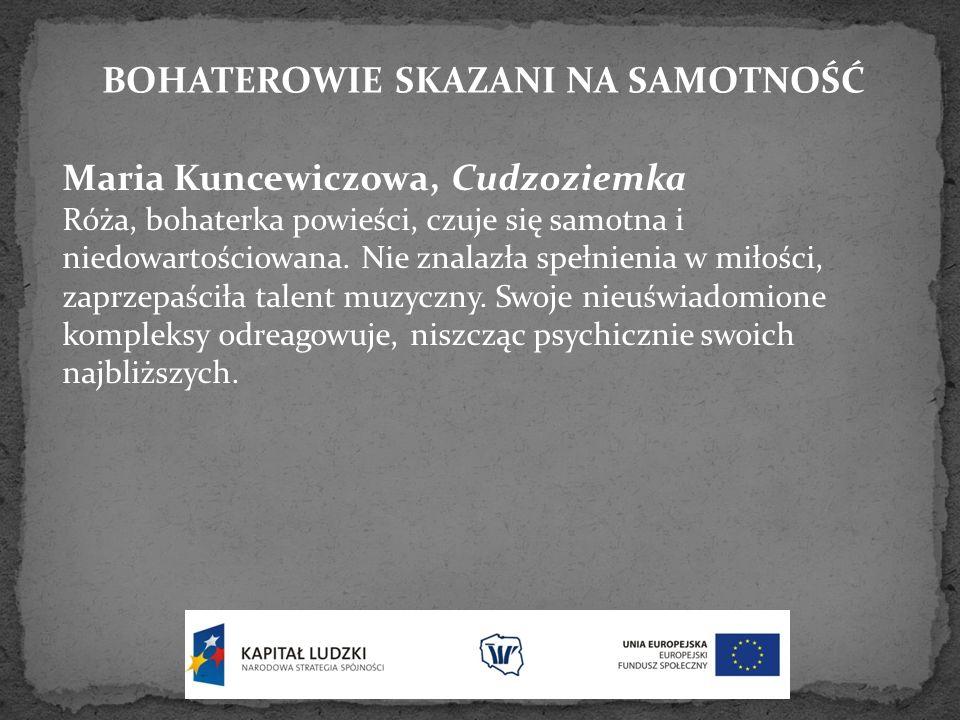 BOHATEROWIE SKAZANI NA SAMOTNOŚĆ Maria Kuncewiczowa, Cudzoziemka Róża, bohaterka powieści, czuje się samotna i niedowartościowana. Nie znalazła spełni
