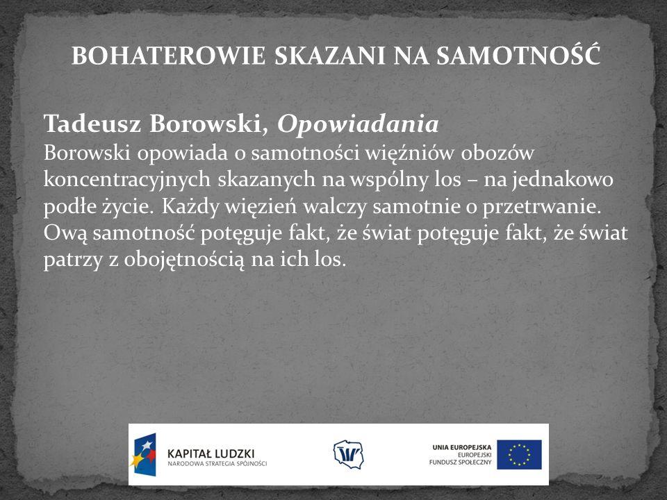 BOHATEROWIE SKAZANI NA SAMOTNOŚĆ Tadeusz Borowski, Opowiadania Borowski opowiada o samotności więźniów obozów koncentracyjnych skazanych na wspólny lo