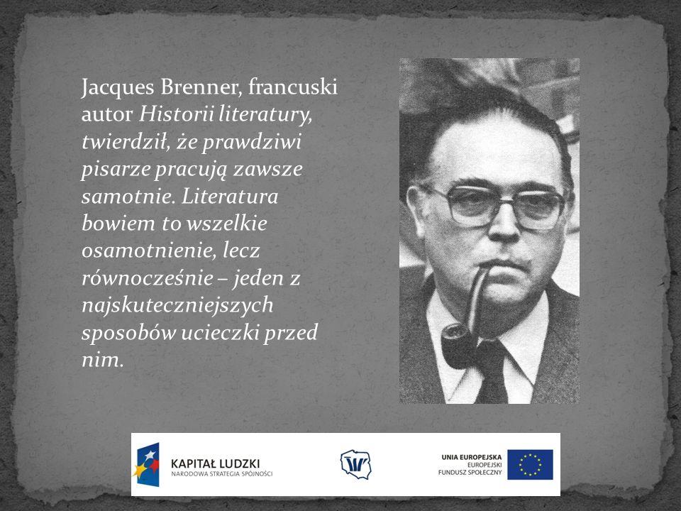Jacques Brenner, francuski autor Historii literatury, twierdził, że prawdziwi pisarze pracują zawsze samotnie. Literatura bowiem to wszelkie osamotnie