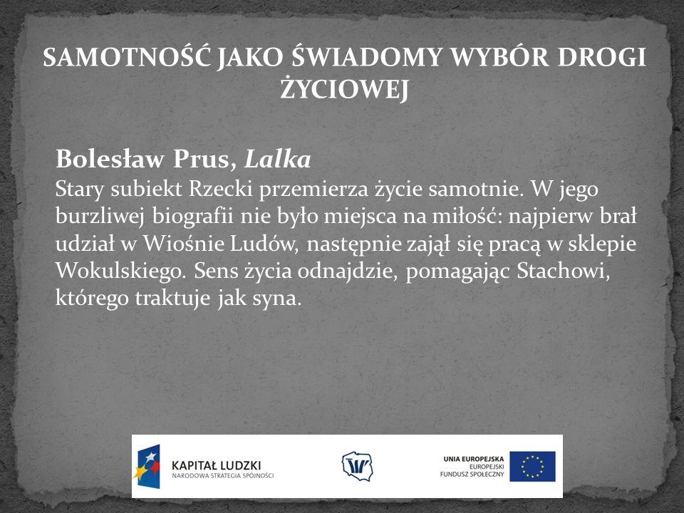 SAMOTNOŚĆ JAKO ŚWIADOMY WYBÓR DROGI ŻYCIOWEJ Bolesław Prus, Lalka Stary subiekt Rzecki przemierza życie samotnie. W jego burzliwej biografii nie było