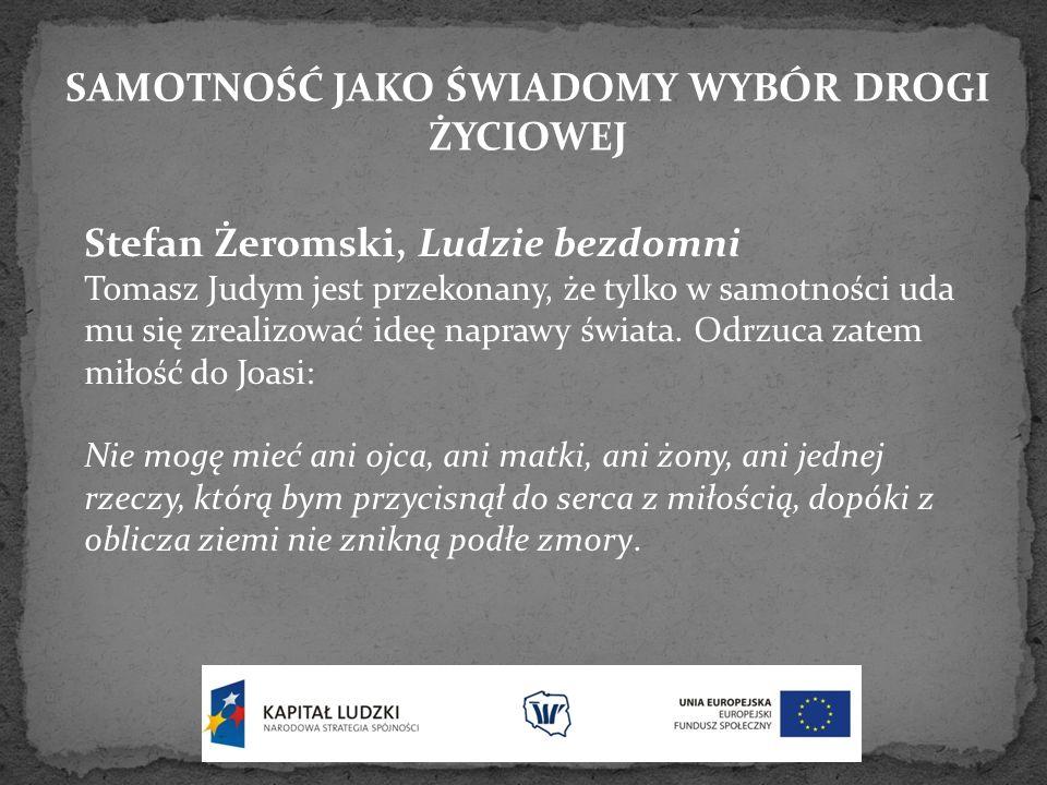 SAMOTNOŚĆ JAKO ŚWIADOMY WYBÓR DROGI ŻYCIOWEJ Stefan Żeromski, Ludzie bezdomni Tomasz Judym jest przekonany, że tylko w samotności uda mu się zrealizow