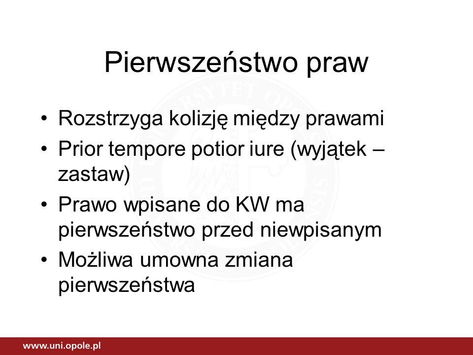 Pierwszeństwo praw Rozstrzyga kolizję między prawami Prior tempore potior iure (wyjątek – zastaw) Prawo wpisane do KW ma pierwszeństwo przed niewpisan