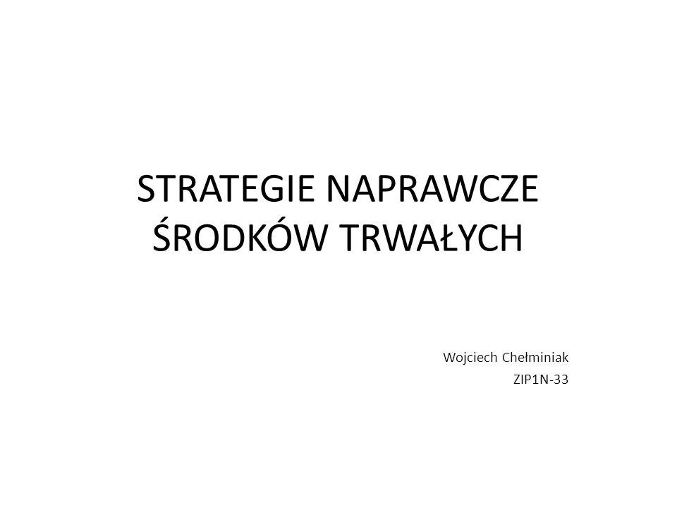 STRATEGIE NAPRAWCZE ŚRODKÓW TRWAŁYCH Wojciech Chełminiak ZIP1N-33
