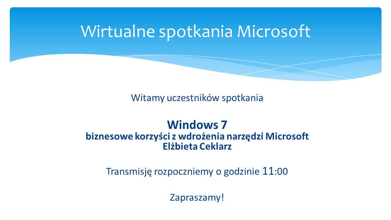 Witamy uczestników spotkania Windows 7 biznesowe korzyści z wdrożenia narzędzi Microsoft Elżbieta Ceklarz Transmisję rozpoczniemy o godzinie 11 :00 Za