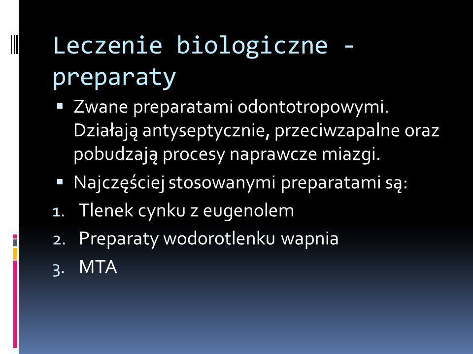 Leczenie biologiczne - preparaty Zwane preparatami odontotropowymi. Działają antyseptycznie, przeciwzapalne oraz pobudzają procesy naprawcze miazgi. N