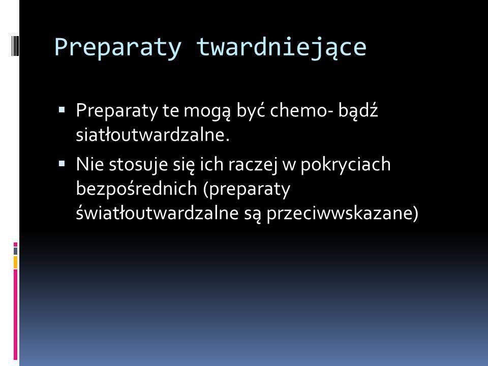 Preparaty twardniejące Preparaty te mogą być chemo- bądź siatłoutwardzalne. Nie stosuje się ich raczej w pokryciach bezpośrednich (preparaty światłout